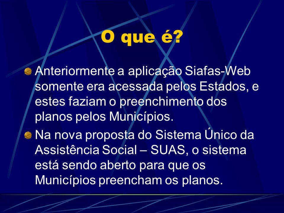 O que é? Anteriormente a aplicação Siafas-Web somente era acessada pelos Estados, e estes faziam o preenchimento dos planos pelos Municípios. Na nova
