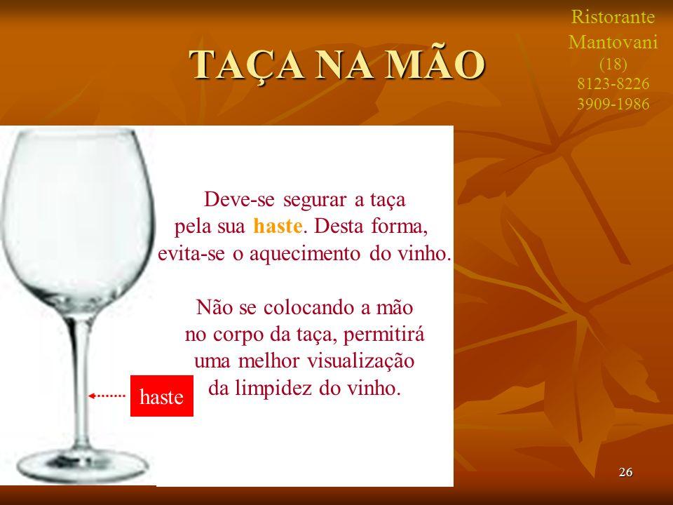 26 TAÇA NA MÃO Deve-se segurar a taça pela sua haste. Desta forma, evita-se o aquecimento do vinho. Não se colocando a mão no corpo da taça, permitirá