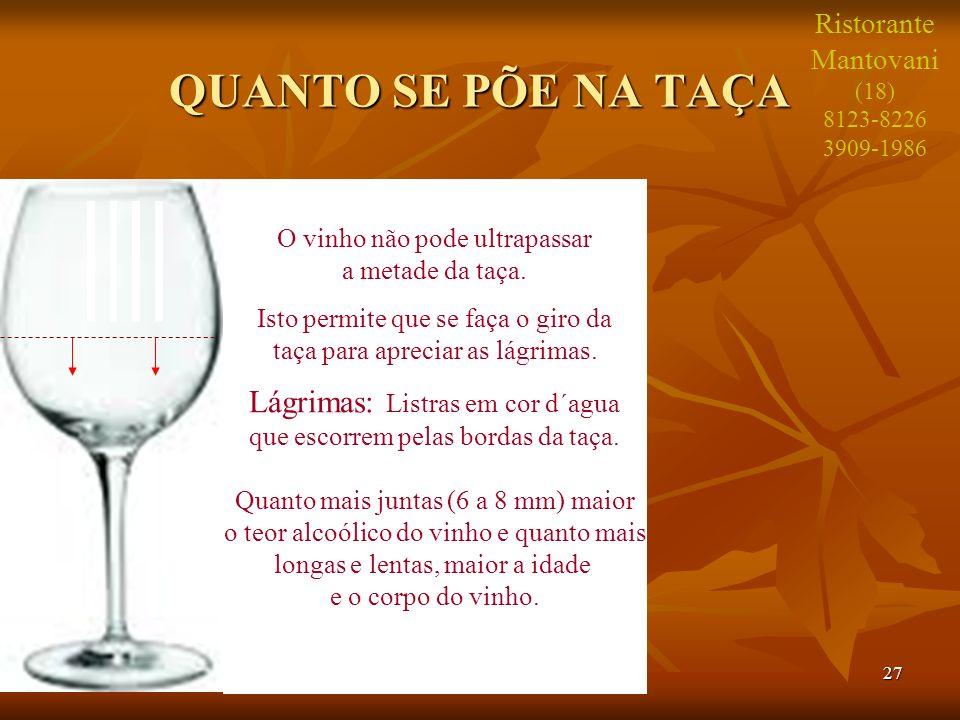 27 QUANTO SE PÕE NA TAÇA O vinho não pode ultrapassar a metade da taça. Isto permite que se faça o giro da taça para apreciar as lágrimas. Lágrimas: L