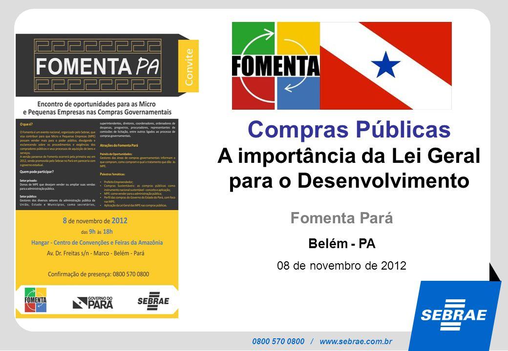 SEBRAE 0800 570 0800 / www.sebrae.com.br Compras Públicas A importância da Lei Geral para o Desenvolvimento Fomenta Pará Belém - PA 08 de novembro de