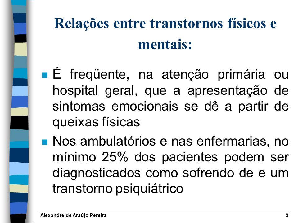 Alexandre de Araújo Pereira2 Relações entre transtornos físicos e mentais: n É freqüente, na atenção primária ou hospital geral, que a apresentação de sintomas emocionais se dê a partir de queixas físicas n Nos ambulatórios e nas enfermarias, no mínimo 25% dos pacientes podem ser diagnosticados como sofrendo de e um transtorno psiquiátrico