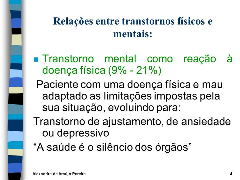 Alexandre de Araújo Pereira4 Relações entre transtornos físicos e mentais: n Transtorno mental como reação à doença física (9% - 21%) Paciente com uma doença física e mau adaptado as limitações impostas pela sua situação, evoluindo para: Transtorno de ajustamento, de ansiedade ou depressivo A saúde é o silêncio dos órgãos