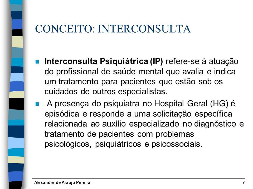 Alexandre de Araújo Pereira7 CONCEITO: INTERCONSULTA n Interconsulta Psiquiátrica (IP) refere-se à atuação do profissional de saúde mental que avalia e indica um tratamento para pacientes que estão sob os cuidados de outros especialistas.