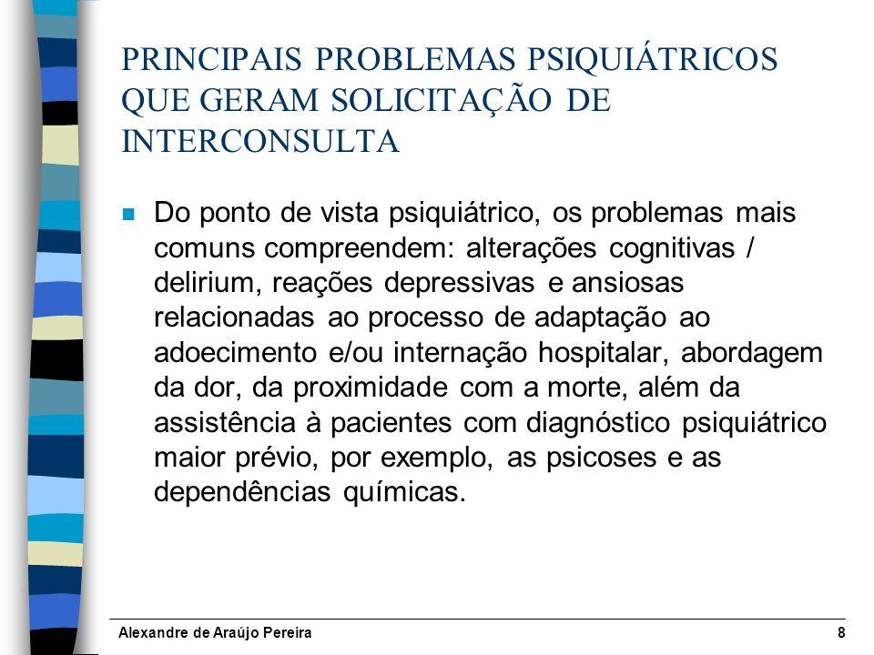 Alexandre de Araújo Pereira8 PRINCIPAIS PROBLEMAS PSIQUIÁTRICOS QUE GERAM SOLICITAÇÃO DE INTERCONSULTA n Do ponto de vista psiquiátrico, os problemas mais comuns compreendem: alterações cognitivas / delirium, reações depressivas e ansiosas relacionadas ao processo de adaptação ao adoecimento e/ou internação hospitalar, abordagem da dor, da proximidade com a morte, além da assistência à pacientes com diagnóstico psiquiátrico maior prévio, por exemplo, as psicoses e as dependências químicas.