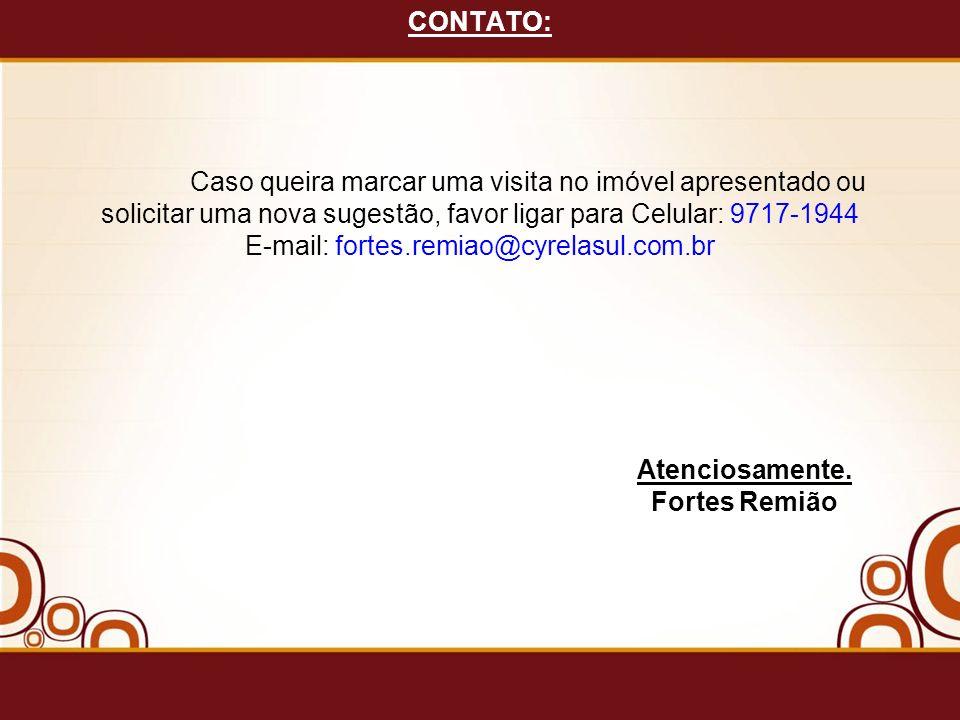 CONTATO: Caso queira marcar uma visita no imóvel apresentado ou solicitar uma nova sugestão, favor ligar para Celular: 9717-1944 E-mail: fortes.remiao