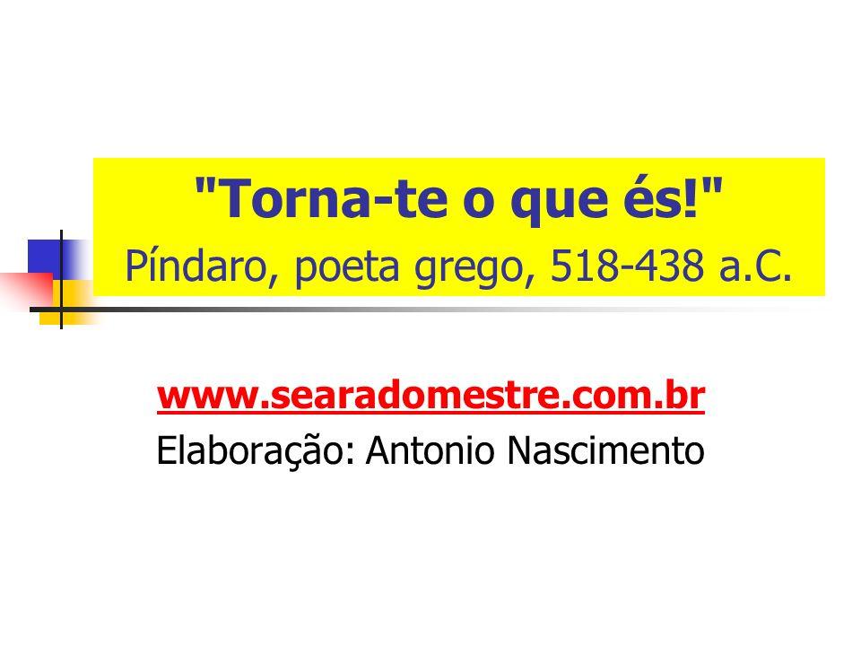 www.searadomestre.com.br Elaboração: Antonio Nascimento Torna-te o que és! Píndaro, poeta grego, 518-438 a.C.