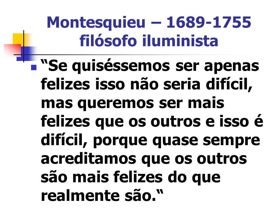 Montesquieu – 1689-1755 filósofo iluminista Se quiséssemos ser apenas felizes isso não seria difícil, mas queremos ser mais felizes que os outros e isso é difícil, porque quase sempre acreditamos que os outros são mais felizes do que realmente são.