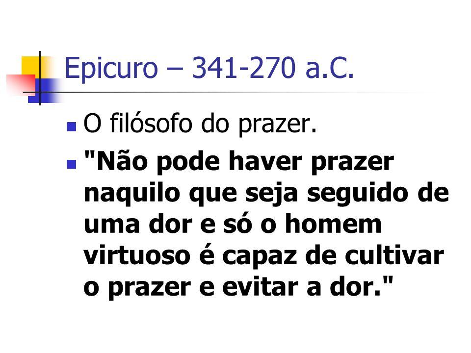 Epicuro – 341-270 a.C.O filósofo do prazer.
