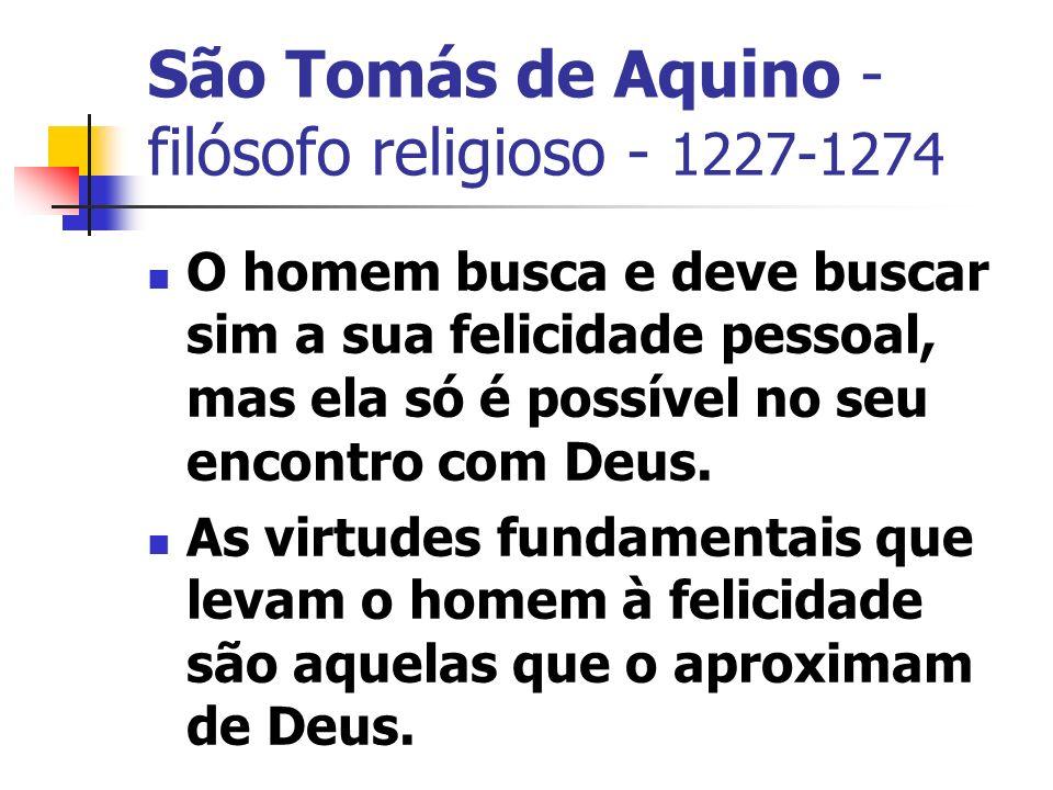 São Tomás de Aquino - filósofo religioso - 1227-1274 O homem busca e deve buscar sim a sua felicidade pessoal, mas ela só é possível no seu encontro com Deus.