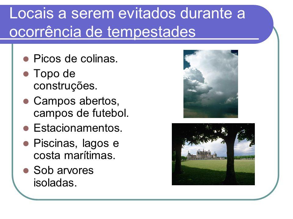 Locais a serem evitados durante a ocorrência de tempestades Picos de colinas. Topo de construções. Campos abertos, campos de futebol. Estacionamentos.