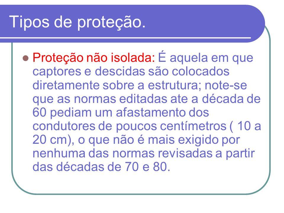 Tipos de proteção. Proteção não isolada: É aquela em que captores e descidas são colocados diretamente sobre a estrutura; note-se que as normas editad