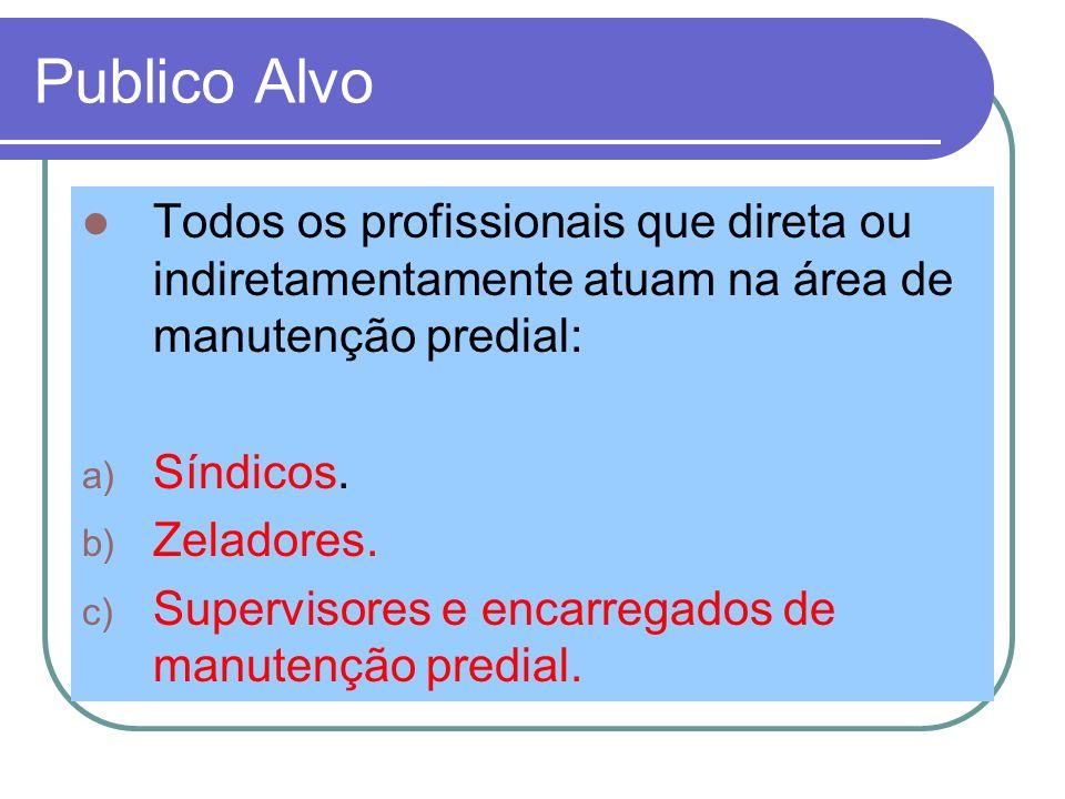 Publico Alvo Todos os profissionais que direta ou indiretamentamente atuam na área de manutenção predial: a) Síndicos. b) Zeladores. c) Supervisores e