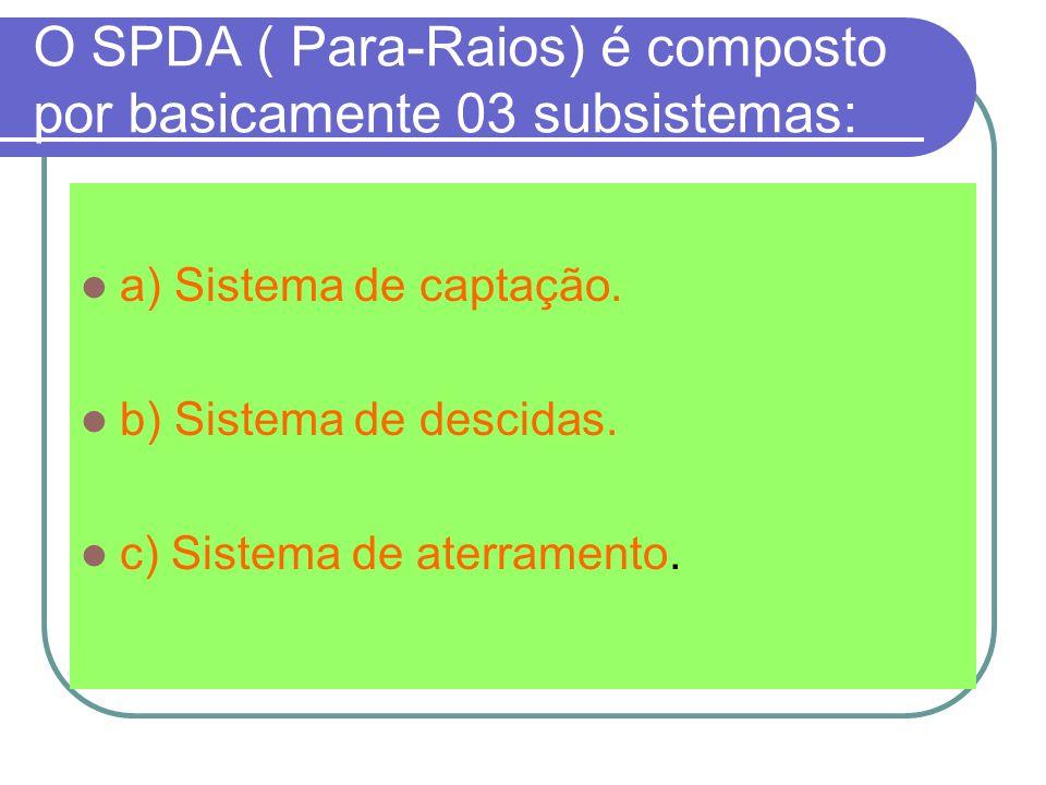 O SPDA ( Para-Raios) é composto por basicamente 03 subsistemas: a) Sistema de captação. b) Sistema de descidas. c) Sistema de aterramento.