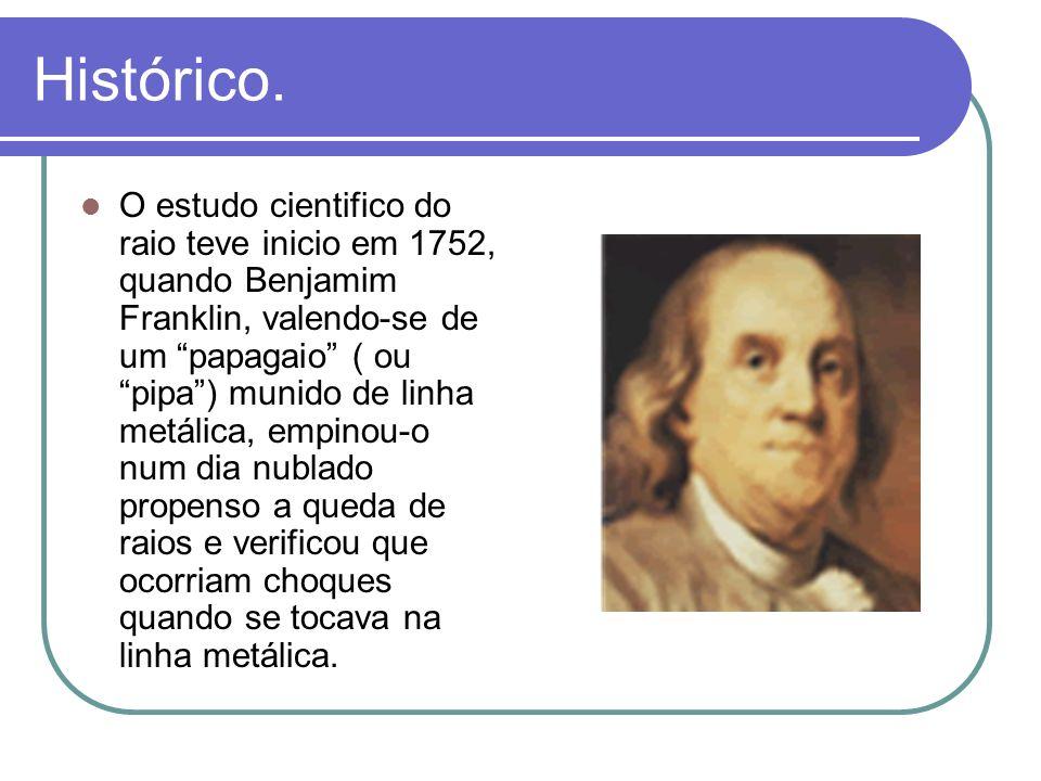 Histórico. O estudo cientifico do raio teve inicio em 1752, quando Benjamim Franklin, valendo-se de um papagaio ( ou pipa) munido de linha metálica, e