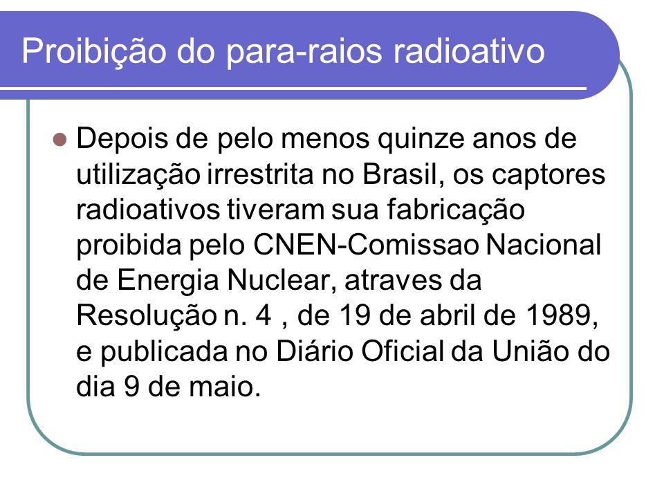 Proibição do para-raios radioativo Depois de pelo menos quinze anos de utilização irrestrita no Brasil, os captores radioativos tiveram sua fabricação