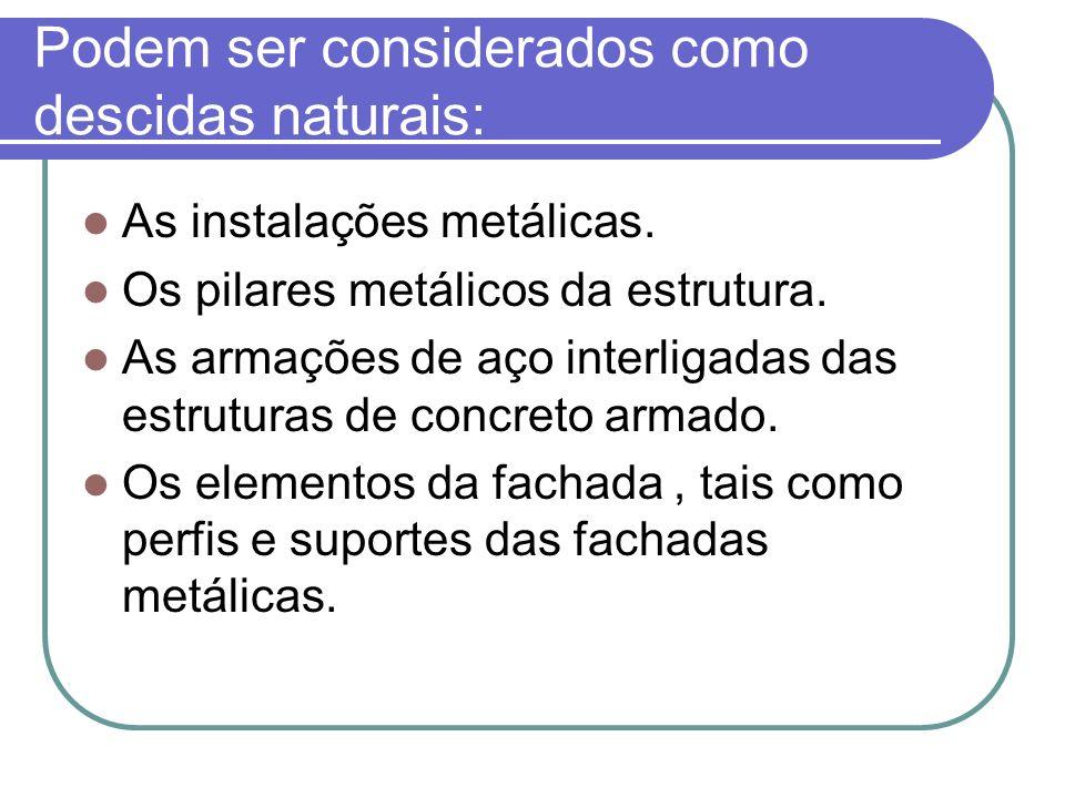 Podem ser considerados como descidas naturais: As instalações metálicas. Os pilares metálicos da estrutura. As armações de aço interligadas das estrut