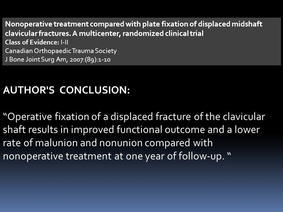 Nonoperative treatment compared with plate fixation of displaced midshaft clavicular fractures. A multicenter, randomized clinical trial Class of Evid