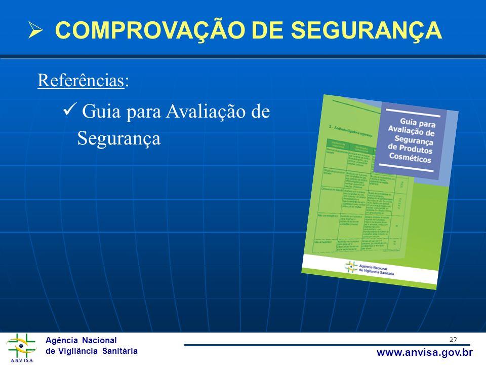 Agência Nacional de Vigilância Sanitária www.anvisa.gov.br 27 Referências: Guia para Avaliação de Segurança COMPROVAÇÃO DE SEGURANÇA