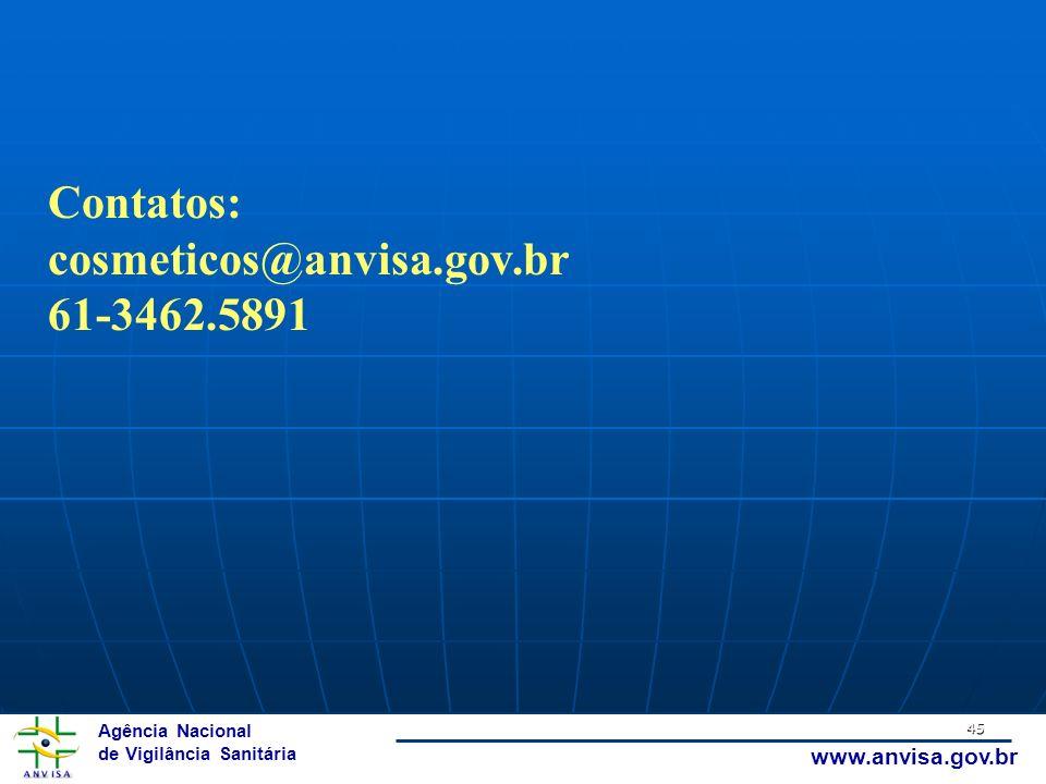 Agência Nacional de Vigilância Sanitária www.anvisa.gov.br 45 Contatos: cosmeticos@anvisa.gov.br 61-3462.5891