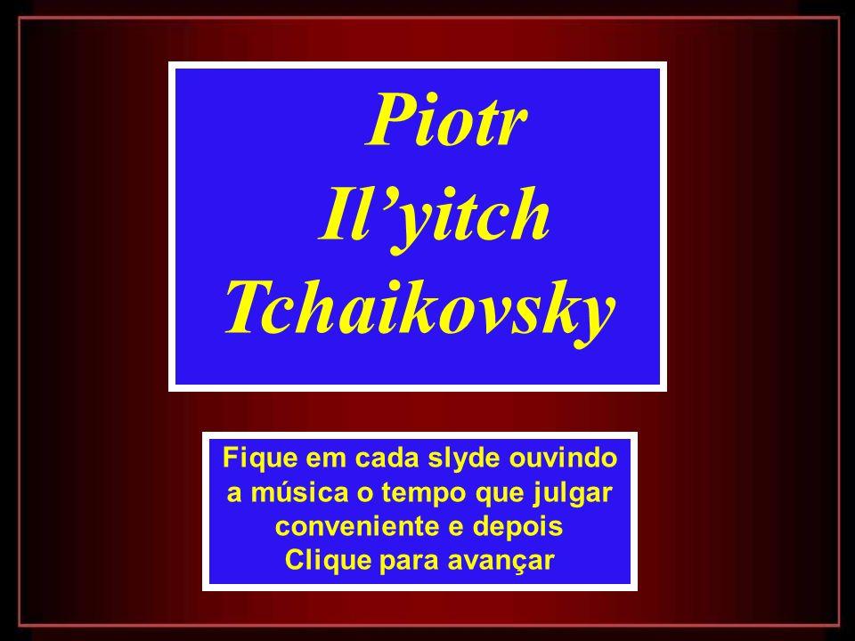 Piotr Ilyitch Tchaikovsky Fique em cada slyde ouvindo a música o tempo que julgar conveniente e depois Clique para avançar