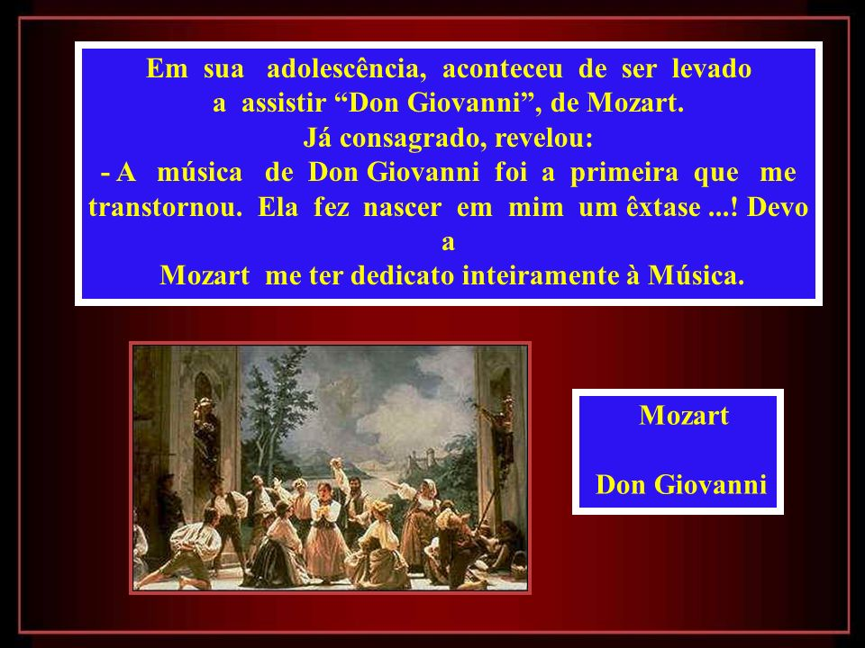 Em sua adolescência, aconteceu de ser levado a assistir Don Giovanni, de Mozart.