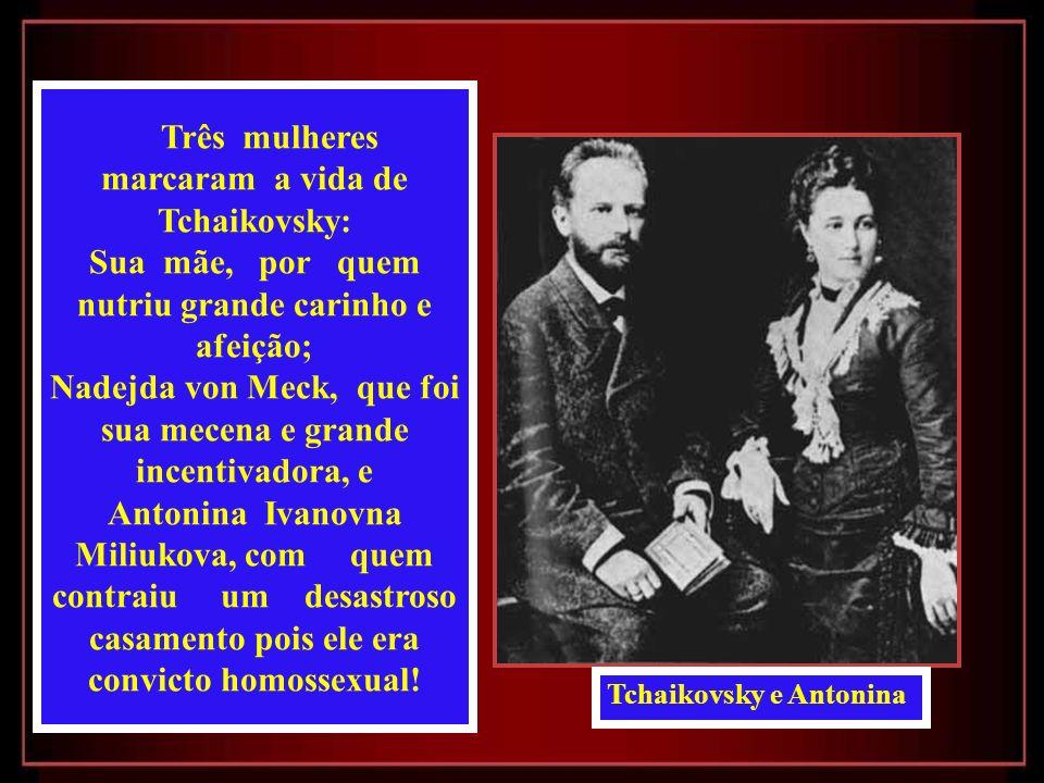 Três mulheres marcaram a vida de Tchaikovsky: Sua mãe, por quem nutriu grande carinho e afeição; Nadejda von Meck, que foi sua mecena e grande incentivadora, e Antonina Ivanovna Miliukova, com quem contraiu um desastroso casamento pois ele era convicto homossexual.