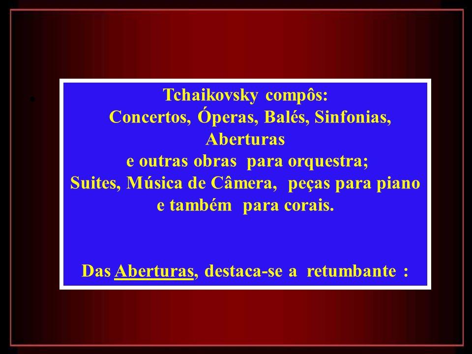Tchaikovsky compôs: Concertos, Óperas, Balés, Sinfonias, Aberturas e outras obras para orquestra; Suites, Música de Câmera, peças para piano e também para corais.