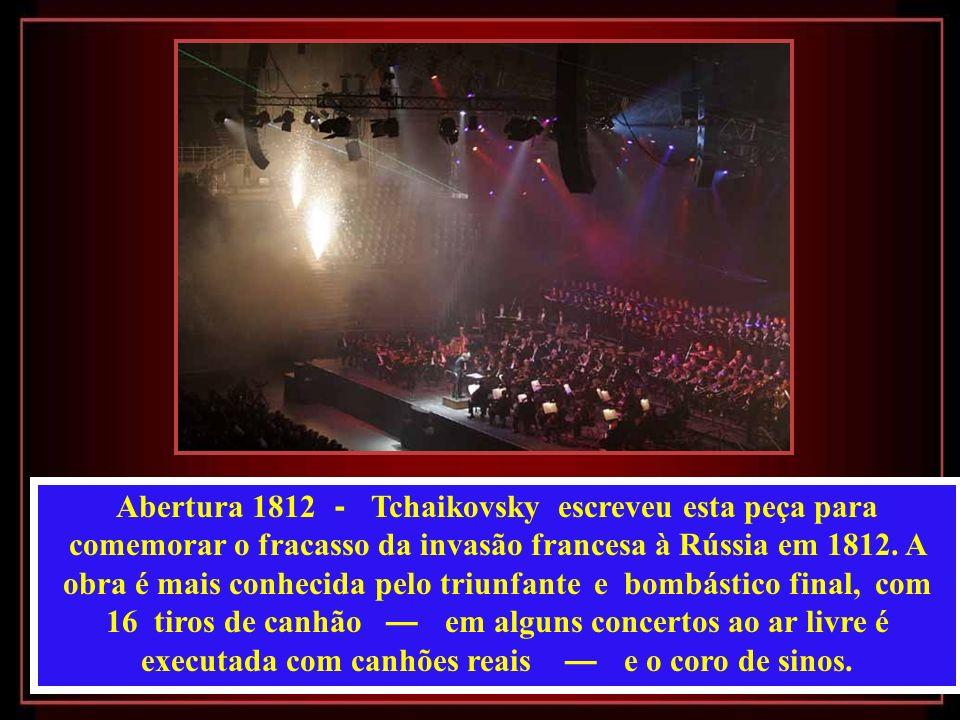 Abertura 1812 - Tchaikovsky escreveu esta peça para comemorar o fracasso da invasão francesa à Rússia em 1812.