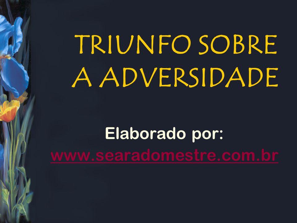 TRIUNFO SOBRE A ADVERSIDADE Elaborado por: www.searadomestre.com.br