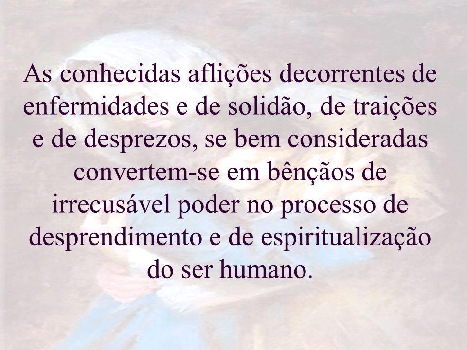 As conhecidas aflições decorrentes de enfermidades e de solidão, de traições e de desprezos, se bem consideradas convertem-se em bênçãos de irrecusáve