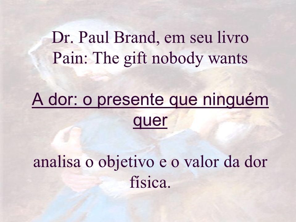 Dr. Paul Brand, em seu livro Pain: The gift nobody wants A dor: o presente que ninguém quer analisa o objetivo e o valor da dor física.