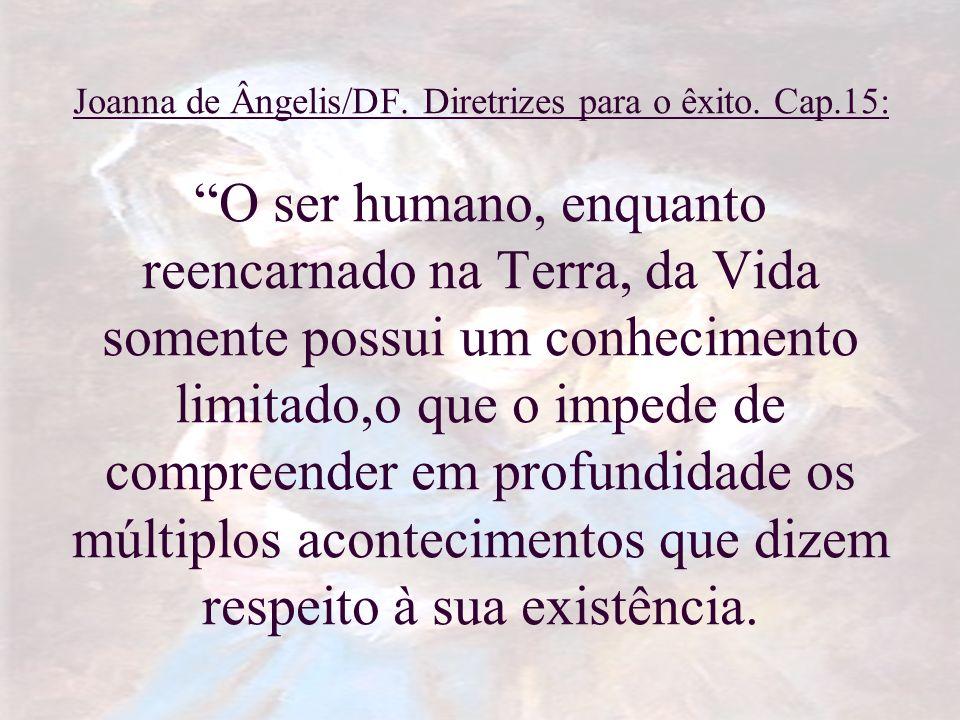 Joanna de Ângelis/DF. Diretrizes para o êxito. Cap.15: O ser humano, enquanto reencarnado na Terra, da Vida somente possui um conhecimento limitado,o
