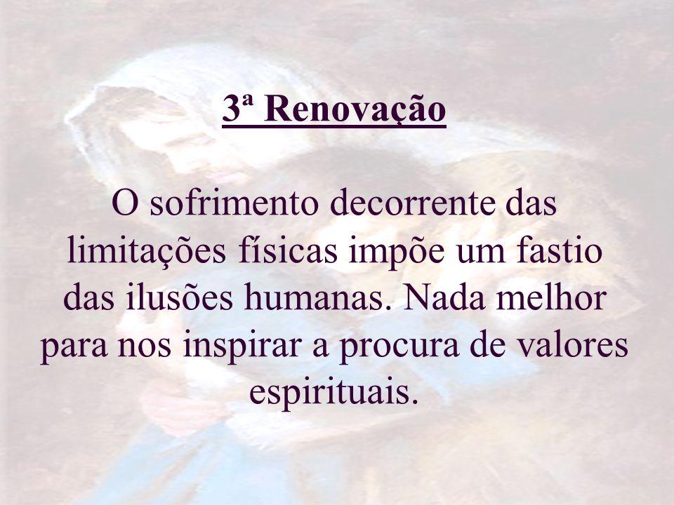 3ª Renovação O sofrimento decorrente das limitações físicas impõe um fastio das ilusões humanas. Nada melhor para nos inspirar a procura de valores es