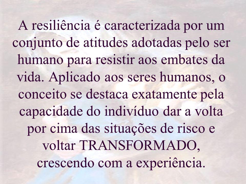 A resiliência é caracterizada por um conjunto de atitudes adotadas pelo ser humano para resistir aos embates da vida. Aplicado aos seres humanos, o co
