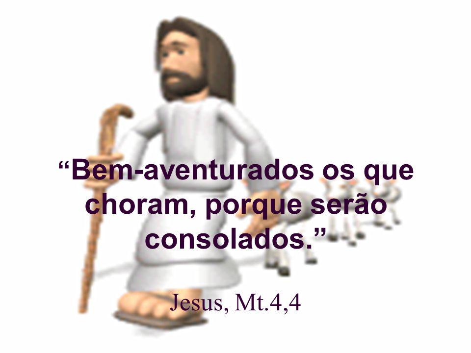 Bem-aventurados os que choram, porque serão consolados. Jesus, Mt.4,4
