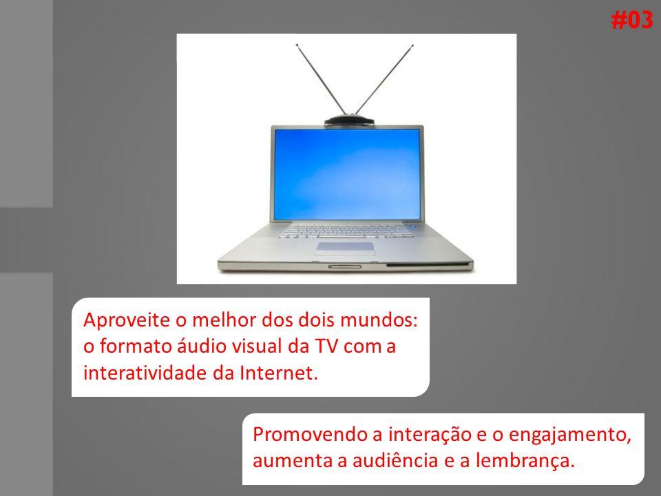 #03 Aproveite o melhor dos dois mundos: o formato áudio visual da TV com a interatividade da Internet. Promovendo a interação e o engajamento, aumenta