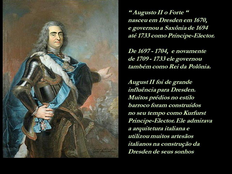 Augusto II o Forte nasceu em Dresden em 1670, e governou a Saxônia de 1694 até 1733 como Príncipe-Elector.