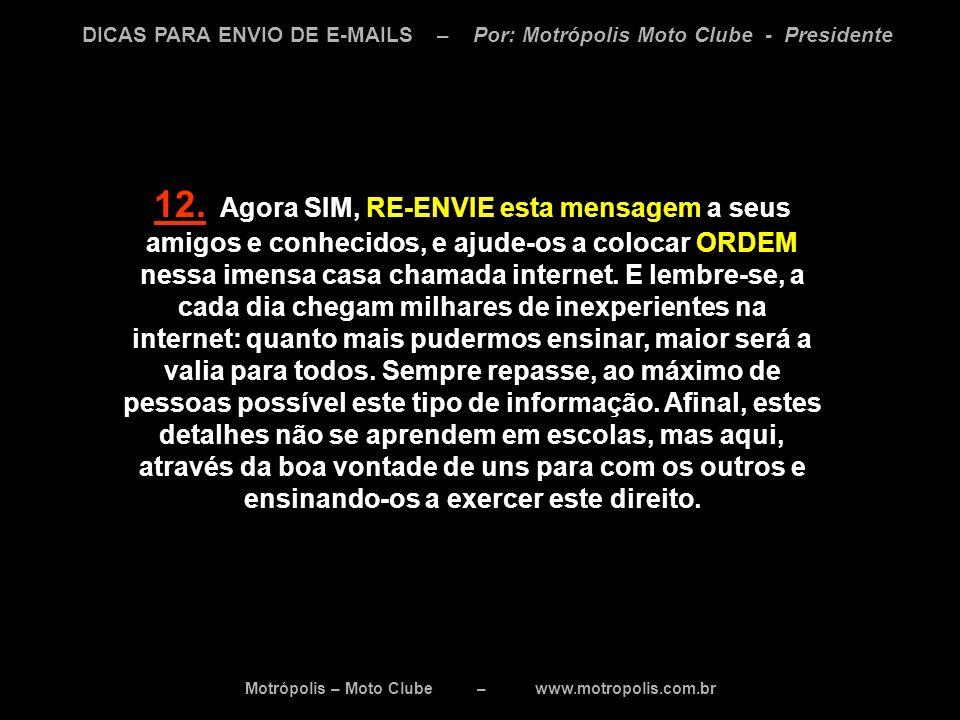 Motrópolis – Moto Clube – www.motropolis.com.br DICAS PARA ENVIO DE E-MAILS – Por: Motrópolis Moto Clube - Presidente 12. Agora SIM, RE-ENVIE esta men