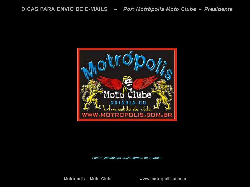 Motrópolis – Moto Clube – www.motropolis.com.br DICAS PARA ENVIO DE E-MAILS – Por: Motrópolis Moto Clube - Presidente Fonte: Globalplayer mais algumas