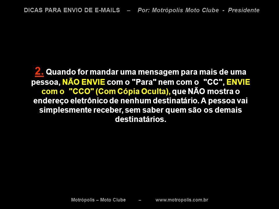 Motrópolis – Moto Clube – www.motropolis.com.br DICAS PARA ENVIO DE E-MAILS – Por: Motrópolis Moto Clube - Presidente Outras dicas: * Encaminhar e-mails com anexos grandes, pode ser muito indesejável.