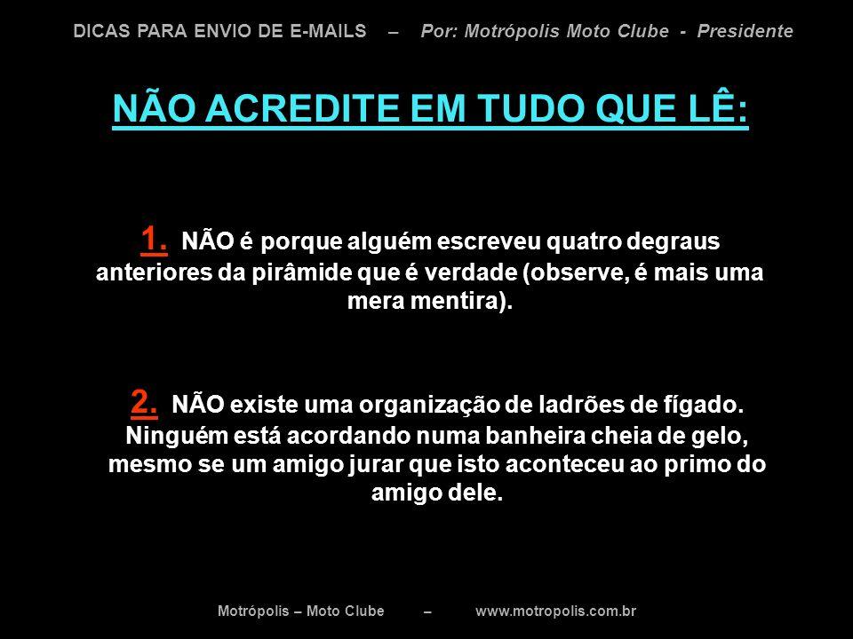 Motrópolis – Moto Clube – www.motropolis.com.br DICAS PARA ENVIO DE E-MAILS – Por: Motrópolis Moto Clube - Presidente NÃO ACREDITE EM TUDO QUE LÊ: 1.