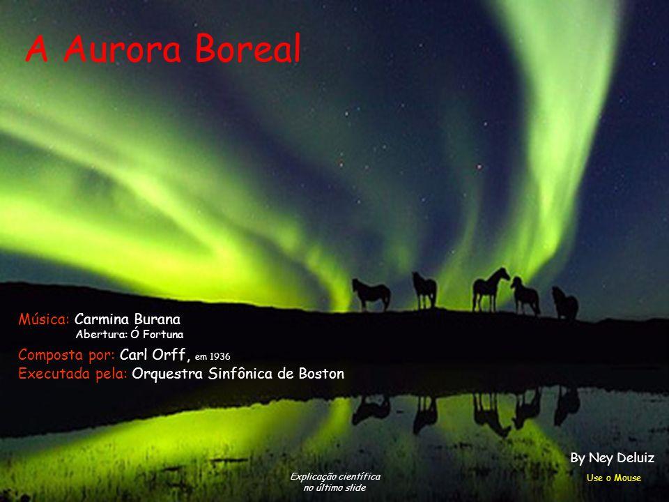 A Aurora Boreal Explicação científica no último slide Composta por: Carl Orff, em 1936 Executada pela: Orquestra Sinfônica de Boston Música: Carmina Burana Abertura: Ó Fortuna Use o Mouse By Ney Deluiz