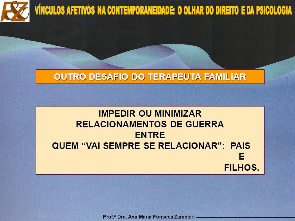 Prof.ª Dra. Ana Maria Fonseca Zampieri OUTRO DESAFIO DO TERAPEUTA FAMILIAR IMPEDIR OU MINIMIZAR RELACIONAMENTOS DE GUERRA ENTRE QUEM VAI SEMPRE SE REL