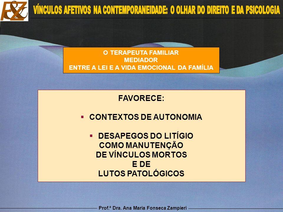 Prof.ª Dra. Ana Maria Fonseca Zampieri O TERAPEUTA FAMILIAR MEDIADOR ENTRE A LEI E A VIDA EMOCIONAL DA FAMÍLIA FAVORECE: CONTEXTOS DE AUTONOMIA DESAPE