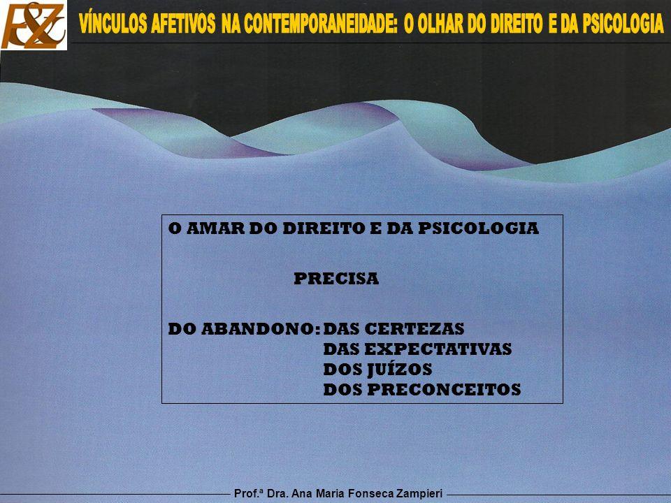 Prof.ª Dra. Ana Maria Fonseca Zampieri O AMAR DO DIREITO E DA PSICOLOGIA PRECISA DO ABANDONO: DAS CERTEZAS DAS EXPECTATIVAS DOS JUÍZOS DOS PRECONCEITO