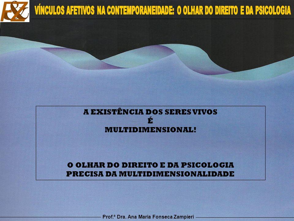 Prof.ª Dra. Ana Maria Fonseca Zampieri A EXISTÊNCIA DOS SERES VIVOS É MULTIDIMENSIONAL! O OLHAR DO DIREITO E DA PSICOLOGIA PRECISA DA MULTIDIMENSIONAL
