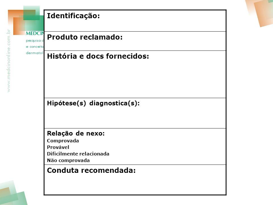 Identificação: Produto reclamado: História e docs fornecidos: Hipótese(s) diagnostica(s): Relação de nexo: Comprovada Provável Dificilmente relacionad