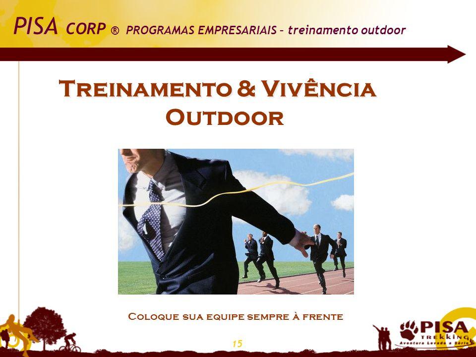 15 PISA CORP ® PROGRAMAS EMPRESARIAIS – treinamento outdoor Treinamento & Vivência Outdoor Coloque sua equipe sempre à frente
