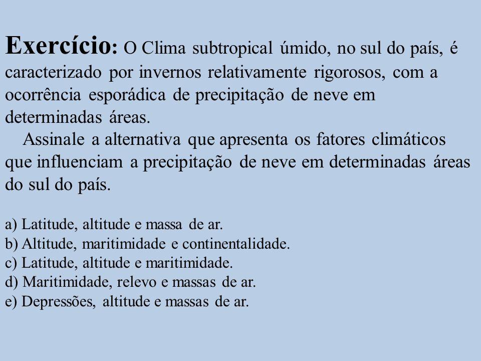 Exercício : O Clima subtropical úmido, no sul do país, é caracterizado por invernos relativamente rigorosos, com a ocorrência esporádica de precipitaç