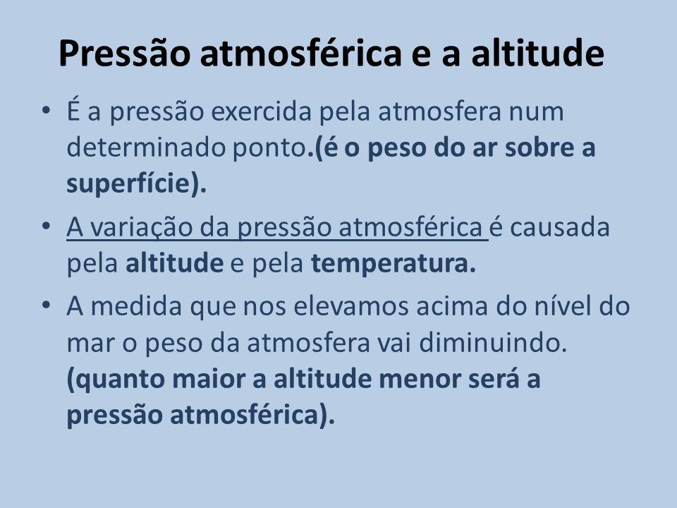 Pressão atmosférica e a altitude É a pressão exercida pela atmosfera num determinado ponto.(é o peso do ar sobre a superfície). A variação da pressão